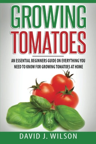 Growing Tomatoes: An Essential Beginners Guide on Everything…