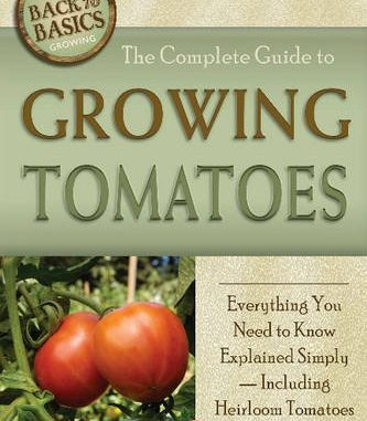 The Complete Guide to Growing Tomatoes: A Complete Step-By-S...