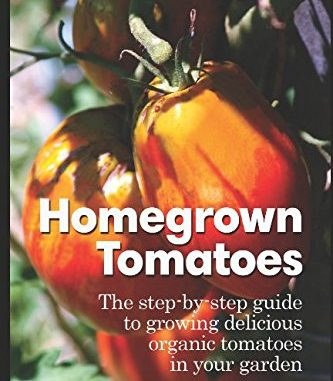 Homegrown Tomatoes: The Step-By-Step Guide To Growing Delici...